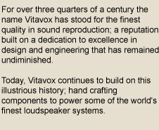 For over three quarters of a century the name Vitavox has stood for the finest quality in sound reproduction; a reputation built on a dedication to excellence in design and engineering that has remained undiminished. Today, Vitavox continues to build on this illustrious history; hand crafting components to power some of the world's finest loudspeaker systems.